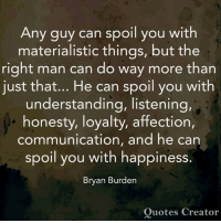 Spoiles: Any guy can spoil you with  materialistic things, but the  right man can do way more than  just that... He can spoil you with  understanding, listening,  honesty, loyalty, affection,  communication, and he can  IO  spoil you with happiness.  Bryan Burden  Quotes Creator
