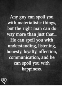Memes, Happiness, and Honesty: Any guy can spoil you  with materialistic things,  but the right man can do  way more than just that...  He can spoil you with  understanding, listening,  honesty, loyalty, affection,  communication, and he  can spoil you with  happiness.
