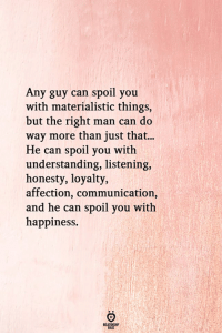 Happiness, Honesty, and Understanding: Any guy can spoil you  with materialistic things,  but the right man can do  way more than just that...  He can spoil you with  understanding, listening,  honesty, loyalty,  affection, communication,  and he can spoil you with  happiness.  ELATIONG