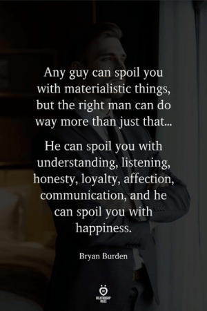 materialistic: Any guy can spoil you  with materialistic things,  but the right man can do  way more than just that...  He can spoil you with  understanding, listening  honesty, loyalty, affection,  communication, and he  can spoil you with  happiness.  Bryan Burden  ELATIONS  ROLES