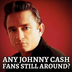 DV6: ANY JOHNNY CASH  FANS STILL AROUND: DV6