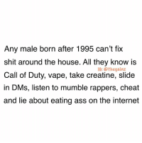 Ass, Internet, and Memes: Any male born after 1995 can't fix  shit around the house. All they know is  Call of Duty, vape, take creatine, slide  in DMs, listen to mumble rappers, cheat  and lie about eating ass on the internet  1G: @thegainz Gotta keep yall females happy once in a while with these hard 📠