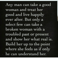 Good Woman: Any man can take a good  woman and treat her  good and live happily  ever after. But only a  select few can take a  broken woman with a  troubled past or present  and show her what real is  Build her up to the point  where she feels as if only  he can understand her.