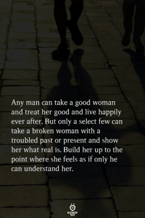 Show Her: Any man can take a good woman  and treat her good and live happily  ever after. But only a select few can  take a broken woman with a  troubled past or present and show  her what real is. Build her up to the  point where she feels as if only he  can understand her.  RELATIONGHP