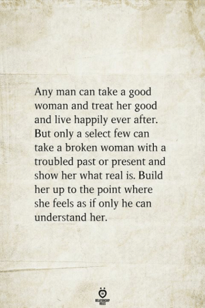 Good, Live, and Any Man: Any man can take a good  woman and treat her good  and live happily ever after.  But only a select few can  take a broken woman with a  troubled past or present and  show her what real is. Build  her up to the point where  she feels as if only he can  understand her.  RELATIONSHIP  ES