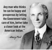 "Any Man: Any man who thinks  he can be happy and  prosperous by lettingA  the Government take  care of him, better take  a closer look at the  American Indian.""  Henru Fornd"