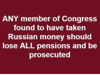 Money, Taken, and Russian: ANY member of Congress  found to have taken  Russian money should  lose ALL pensions and be  prosecuted