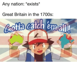 Saw, History, and Britain: Any nation: *exists*  Great Britain in the 1700s:  Cotta cafch emall Saw this on a different subreddit, thought it belonged here