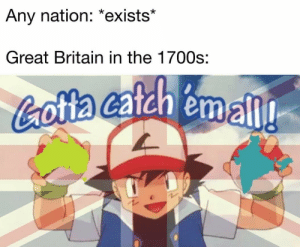 History, Britain, and Great Britain: Any nation: *exists*  Great Britain in the 1700s:  Cotta catch emall Colonization ?