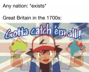 Dank Memes, Britain, and Great Britain: Any nation: *exists*  Great Britain in the 1700s:  Cottacatch emall! Gotta colonize 'em all