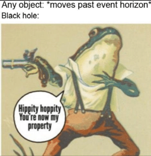 It be like that.: Any object: *moves past event horizon'  Black hole:  Hippity hoppity  ou re now my  property It be like that.