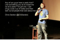 "Party, Tumblr, and Blog: Any of you guys have a party trick?  Like something you do to break the  ice at a party? l've got one. I can  chug a solo cup of vodka and then  lash out at people that care about me  Chris Darden (@CGDarden) <p><a href=""http://great-quotes.tumblr.com/post/154166016082/party-trick-more-cool-quotes"" class=""tumblr_blog"">great-quotes</a>:</p>  <blockquote><p>Party Trick<br/><br/><a href=""http://cool-quotes.net/"">MORE COOL QUOTES!</a></p></blockquote>"