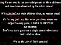 deserted: Any Parent who is the custodial parent of their children  and have been deserted by the other parent...  Chin Support You Owe t. Pay  Will ALWAYS put their children first, no matter what!  Chijd Support Y ou Ows IL Pay  So for any jack ass that even questions where our  support money goes, it GOES to SUPPORT  our children!  Don't you dare question a single parent who raises  their children alone.  hind Support You Owe L Pay  We do the job of TWO parents!  Cht拟Support You Owe、V-Pay IL