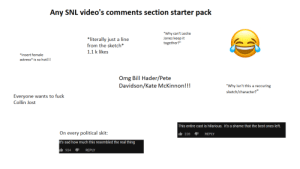 "Omg, Snl, and Starter Packs: Any SNL video's comments section starter pack  ""Why can't Leslie  Jones keep it  together?""  literally just a line  from the sketch*  1.1 k likes  ""insert female  actress* is so hot!!!  Omg Bill Hader/Pete  Davidson/Kate McKinnon!!!  ""Why isn't this a reccuring  sketch/character?  Everyone wants to fuck  Collin Jost  This entire cast is hilarious. It's a shame that the best ones left.  On every political skit:  228REPLY  t's sad how much this resembled the real thing  934REPLY Any SNL video's comments section starter pack"