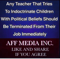 Children, Memes, and Teacher: Any Teacher That Tries  To Indoctrinate Children  With Political Beliefs Should  Be Terminated From Their  0  Job Immediately  AFF MEDIA INC  LIKE AND SHARE  IF YOU AGREE