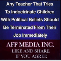 Children, Memes, and Teacher: Any Teacher That Tries  To Indoctrinate Children  With Political Beliefs Should  Be Terminated From Their  Job Immediately  AFF MEDIA INC.  LIKE AND SHARE  IF YOU AGREE