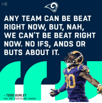 Memes, Todd Gurley, and 🤖: ANY TEAM CAN BE BEAT  RIGHT NOW, BUT, NAH,  WE CAN'T BE BEAT RIGHT  NOW. NO IFS, ANDS OR  BUTS ABOUT IT.  TODD GURLEY  VIA TNEPOSTGAME SHOW Can anybody stop the #LARams? https://t.co/1f9FgGXK8Q https://t.co/2HrsdvdhSo