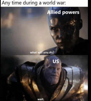 Time, World, and Powers: Any time during a world war:  llied powers  what will you do?  US  wait. https://t.co/HmqwXjhj5e