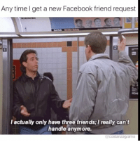 Facebook, Friends, and Memes: Any time l get a new Facebook friend request  2  2  l actually only have three friends; I really can't  handle anymore.  ams Sorry, gonna have to be a No from me dawg costanzagrams