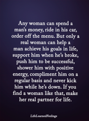 Energy, Goals, and Life: Any woman can spend a  man's money, ride in his car,  order off the menu. But only  real woman can help  man achieve his goals in life,  support him when he's broke,  push him to be successful,  shower him with positive  energy, compliment him on a  regular basis and never kick  him while he's down. If you  find a woman like that, make  her real partner for life.  LifeLearnedFeelings