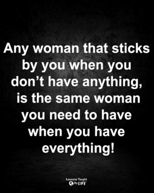 <3: Any woman that sticks  by you when you  don't have anything,  is the same woman  you need to have  when you have  everything!  Lessons Taught  By LIFE <3