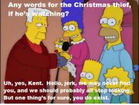 """Memes, Miracles, and 🤖: Any words for the Christmas thief  if he'  ing?  Uh, yes, Kent. Hello, jerk, we may never find  you, and we should probably all stop looking  But one thing's for sure, you do exist. (""""Miracle on Evergreen Terrace"""" S9E10)"""