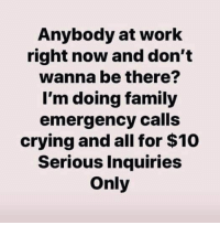 : Anybody at work  right now and don't  wanna be there?  I'm doing family  emergency calls  crying and all for $10  Serious Inquiries  Only