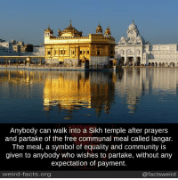Memes, Sikh, and 🤖: Anybody can walk into a Sikh temple after prayers  and partake of the free communal meal called langar.  The meal, a symbol of equality and community is  given to anybody who wishes to partake, without any  expectation of payment.  weird-facts.org  @facts weird