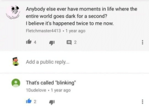 """Life, World, and MeIRL: Anybody else ever have moments in life where the  entire world goes dark for a second?  I believe it's happened twice to me now.  Fletchmaster4413 1 year ago  Add a public reply..  That's called """"blinking""""  1Dudelove 1 year ago meirl"""
