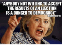 """memes: """"ANYBODY NOTWILLING TO ACCEPT  THE RESULTS OF AN ELECTION  IS A DANGER TO DEMOCRACY  HILLARY CLINTON  rngflip con"""