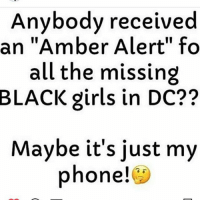 """i didn't get 1: Anybody received  an """"Amber Alert"""" fo  all the missing  BLACK girls in DC??  Maybe it's just my  phone i didn't get 1"""