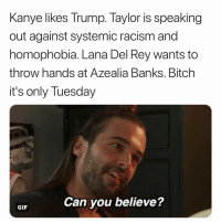 Bitch, Gif, and Lana Del Rey: anye likes Trump. Taylor i  out against systemic racism and  homophobia. Lana Del Rey wants to  throw hands at Azealia Banks. Bitch  it's only Tuesday  K  s speaking  Can you believe?  GIF I'm sure the comments section of this post is going to be kind & respectful. (twitter | southernhomo)