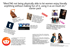 """""""Men(™️) not being physically able to let woman enjoy literally anything without making fun of it, using it as an insult etc."""" starter pack: anyhthing without making fun of it, using it as an insult etc.""""  starter pack  """"Men(TM) not being physically able to let women enjoy literally  JUSTIN BIEBER  #Fanfic  BABY  LUDA CRIS  FEAT  """"oh, so you're a fan of  *male-dominated  fandom* huh? tell me  *obscure trivia about  the subject that no  one cares about*""""  twilight  woman: *wears  makeup*  men: wow, false  advertising at its best  K-POP  a fandom: *is female dominated*  men: REEEEEEE THIS SUCKS, ITS  ILLEGAL TO ENJOY THIS  UNLESS YOU SUCK  t  """"ughh women. uhh  *spins wheel*  go to  Starbucks too much,  istg, so annoying""""  """"tumblr is garbage and is filled  with humorless feminazis""""  """"hahahah another prequels joke  I've seen 1mil times already.  Hilarious, mate have a gold""""  r/starterpacks  superhero movies: *have a flat, uninteresting  male character as the lead in an average, sorta  entertaining movie*  superhero movies: *have a flat, uninteresting  female character as the lead in an average, sorta  enterta  men: REEEEE HOW DARE THEY RUIN MY  PERFECT CINEMATIC UNIVERSE WITH  UTERUS, I HATE FEMINAZIS AND THEIR SJW  PROPAGANDA, EVERY MOVIE IS ABOUT  FEMALES AT THIS POINT REEEE  men:  --> misogynistic shit on r/all every week  without a doubt  --> every comments section discussing  women's issues is filled with """"wHaT  abOUt mEn"""" despite never opening the  discussion on those in the first place  --> *a women in a support subreddit  shares their story of abuse, harrassment  etc.* NOT ALL MEN REEEE  movie*  a male character: *becomes unexplainably strong, is the smartest, gets superpowers  because ??""""  men: oh man, what a cool character  female character: *the exact same things but with a vagina*  men: Ack-shually, if we look at this from a biological point it is impossible for  women to be this strong or smart so fuck this character """"Men(™️) not being physically able to le"""