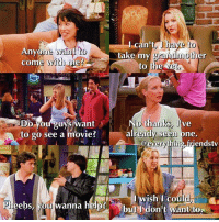 Phoebe: the master of excuses!!!: Anyo  come  one want to  ome with me?  Ican't  take my grandmother  to the  thanks, live  lo thanks,I  already seen one  ant  Oyou guys w  O gO See a movie  ing friendstv  Iwish I coul  Pheebs, you wanna help  bul dont want to  butI don t wantito Phoebe: the master of excuses!!!