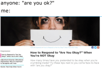 """are you ok: anyone: """"are you ok?""""  me:  Home > Depression > How to Respond to """"Are You Okay?"""" When You're NOT Okay  Depression  How to Respond to """"Are You Okay?"""" When  29  How to Respond to """"Are You  Okay?"""" When You're NOT Okay  Adjustment Disorder (Situational  Depression): Why It's Important  How many times have you pretended to be okay when you're  crumbling inside? Try these tips next to you come face-to-face  with """"are you okay?""""  to Recognize and Treat  Movies That Help When You're"""