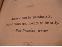 Be Silly: Anyone can be passionate,  but it takes real lovers to be silly.  Rose Franken, writer