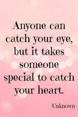 Heart, Eye, and Can: Anyone can  catch your eye,  but it takes  Someone  special to catch  your heart.  Unknown ♥️