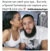 """Memes, 🤖, and Page: Anyone can catch your eye... But only  a Special Somebody can capture your  Heart & Love you  100  IG:@silentlyspokenProject  SP REALRELATIONSHIPGOALS❤ ____________________________________________ Anyone can bestow upon your SURFACE FEATURES...But only a BLESSED """"Special Someone"""" will go on an endless voyage through your SOUL to earn the right to one day hold your heart captive! Be so CONSUMED with being you that when you least expect it that ONE MAN will cross your path & bare no resemblance of your PAST but suddenly be everything you never knew you needed for your FUTURE! That Man will CATER to you without CAUSE...Other than just using his existence to making you HAPPY! That Man will WORK with you, for you & by you through whatever....Because he will know a Queen like you deserves to be Loved uninterruptedly! And most important that Man will give you UNBOUNDED source of AFFECTION...IMMEASURABLE installments of REASSURANCE...But more than anything he will give you a LIMITLESS BOND that will Silence all reasons to DOUBT! What's the catch?! Why would he do that?! Well because he was created by God to Love you for you💯 THATSTHEKINDALOVEIWANT💯 IWILLSTAYSINGLEUNTILIKNOWITSREAL ____________________________________________ ▪️PLEASE TAG THE RESPECTIVE COUPLE ____________________________________________ ▪️PLEASE TAG THE RESPECTIVE PHOTOGRAPHER(s) ____________________________________________ STOPWHATYOUREDOINGRIGHTNOW For QUOTES-MESSAGES about LIFE & LOVE Follow the REALEST+FASTEST GROWING IG PAGE ever @SILENTLYSPOKENPROJECT ‼️‼️‼️ ____________________________________________ (LIKE➕COMMENT➕TAG OTHERS➕SHARE➕FOLLOW⬇️) FollowTheONLYSilentlySpokenProject ➕FOLLOWIG:@SilentlySpokenProject ➕FOLLOWIG:@SilentlySpokenProject ➕FOLLOWIG:@SilentlySpokenProject ____________________________________________ ITSAMANSJOBTOFINDHISQUEEN💯 REMAINSINGLEUNTILUKNOITSREAL HAPPILYAFTERONEDAY OLDSCHOOLLOVE FAIRYTALESDOEXIST LASTOFADYINGBREED YOUDESERVEBETTER EXCUSESNOTSOLDHERESORRY """