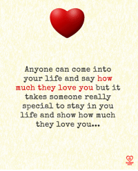 Life, Love, and Memes: Anyone can come into  your life and say how  much they love you but it  takes someone really  special to stay in you  life and show how much  they love you...  R0