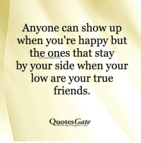 friends quotes: Anyone can show up  when you're happy but  the ones that stay  by your side when your  low are your true  friends.  Quotes Gate  ww.quotesgate.com