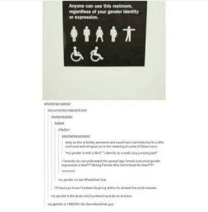 """I can't stop laughing: Anyone can use this restroom,  regardless of your gender identity  or expression.  can-u-not-my-wayward-son  boliset  zillydun:  okay so this is totally awesome and sweet but i cant help but be a little  confused and intrigued as to the meaning of some of those icons  """"my gender is Half a Skirt iidentify as a really lazy jumping jack  I honestly do not understand the spread legs female icon what gender  expression is that?m Strong Female Who Dont Need No Man??m  my gender is Fast Wheelchair Guy  Ill have you know I've been laughing at this for at least five solid minutes  my gender is the dude who's pretending to be an airplane  my gender is 1 00000% the fast wheelchair guy I can't stop laughing"""