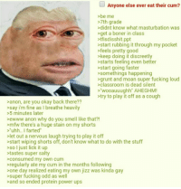 """Anon swallows: Anyone else ever eat their cum?  >be me  >7th grade  >didnt know what masturbation was  >get a boner in class  tfisdisshit.ppt  start rubbing it through my pocket  >feels pretty good  >keep doing it discreetly  starts feeling even better  >start going faster  >somethings happening  grunt and moan super fucking loud  >classroom is dead silent  >wooauuughh"""" AHEGHM!  try to play it off as a cough  >anon, are you okay back there??  >say i'm fine as I breathe heavily  >5 minutes later  >ewww anon why do you smell like that?!  >mfw there's a huge stain on my shorts  """"uhh.. I farted""""  >let out a nervous laugh trying to play it off  start wiping shorts off, don't know what to do with the stuff  >so I just lick it up  tastes super salty  consumed my own cum  regularly ate my cum in the months following  one day realized eating my own jizz was kinda gay  super fucking odd as well  and so ended protein power ups Anon swallows"""