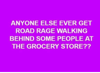 Dank, 🤖, and Rage: ANYONE ELSE EVER GET  ROAD RAGE WALKING  BEHIND SOME PEOPLE AT  THE GROCERY STORE?? #jussayin