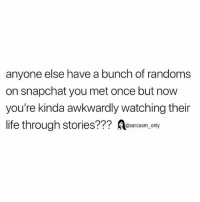 SarcasmOnly: anyone else have a bunch of randoms  on snapchat you met once but now  you're kinda awkwardly watching their  life through stories??? Aesacasm,. ny SarcasmOnly
