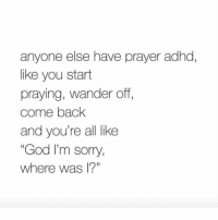 "praying: anyone else have prayer adhd,  like you start  praying, wander off,  come back  and you're all like  ""God I'm sorry,  where was l?"""