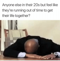 Me 🙋‍♀️: Anyone else in their 20s but feel like  they're running out of time to get  their life together? Me 🙋‍♀️