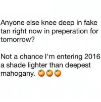 Fake, Memes, and Shade: Anyone else knee deep in fake  tan right now in preperation for  tomorrow?  Not a chance l'm entering 2016  a shade lighter than deepest  mahogany 🍊🍊🍊 goodgirlwithbadthoughts 💅🏻