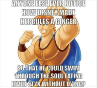 Memes, 🤖, and How: ANYONE ELSE  NOTICE  HOW  DISNEA MADE  HER  A GINGER  SO THAT HE COULD SWIM  THROUGH THE SOUL EATING  RIVER  STYX WITHOUT DYING It all makes sense