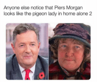 Anyone else notice that Piers Morgan  looks like the pigeon lady in home alone 2 It's uncanny!