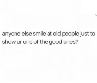 Lmao I do sometimes: anyone else smile at old people just to  show ur one of the good ones? Lmao I do sometimes